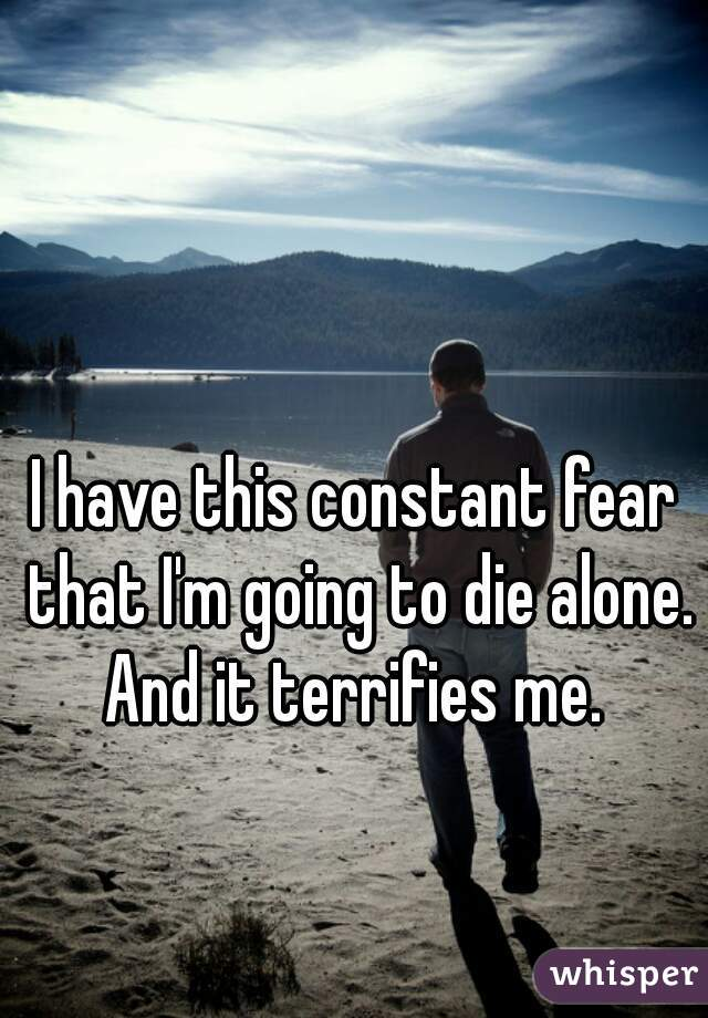 I have this constant fear that I'm going to die alone. And it terrifies me.