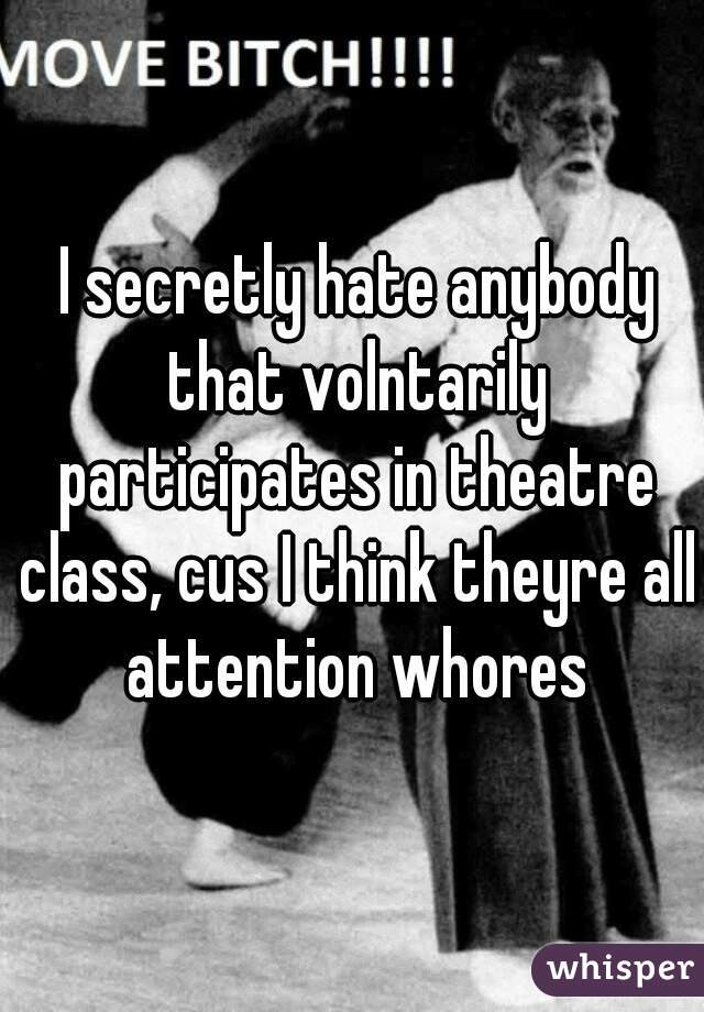 I secretly hate anybody that volntarily participates in theatre class, cus I think theyre all attention whores