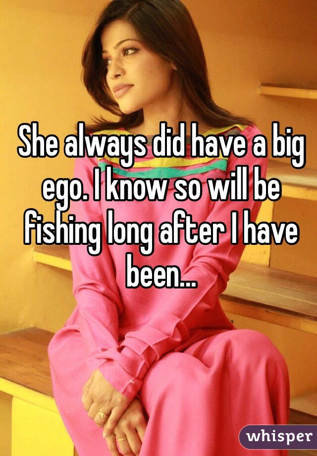 She always did have a big ego. I know so will be fishing long after I have been...