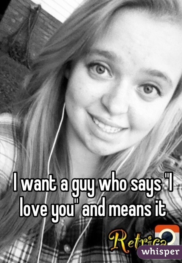 """I want a guy who says """"I love you"""" and means it"""