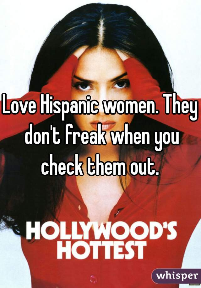 Love Hispanic women. They don't freak when you check them out.