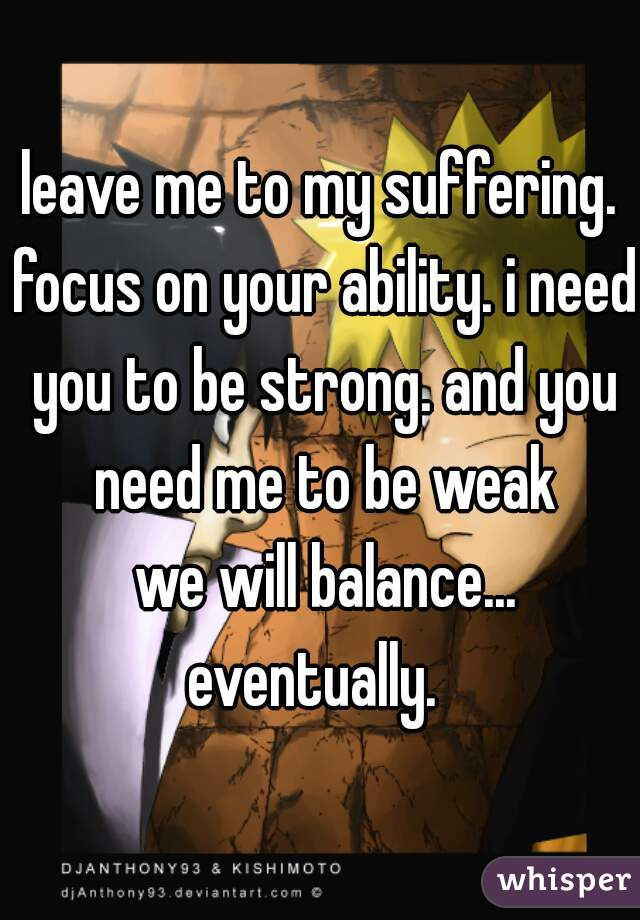 leave me to my suffering. focus on your ability. i need you to be strong. and you need me to be weak  we will balance... eventually.