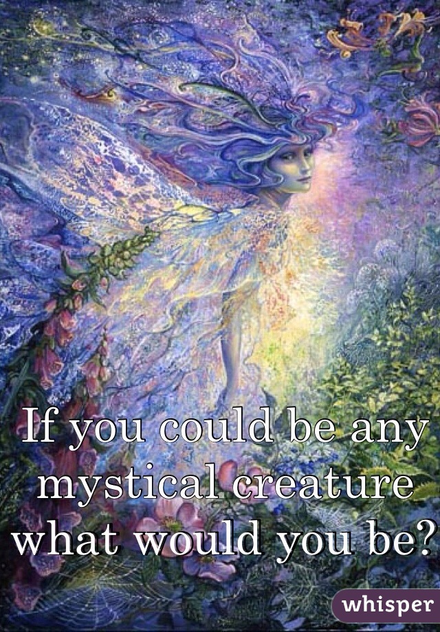 If you could be any mystical creature what would you be?