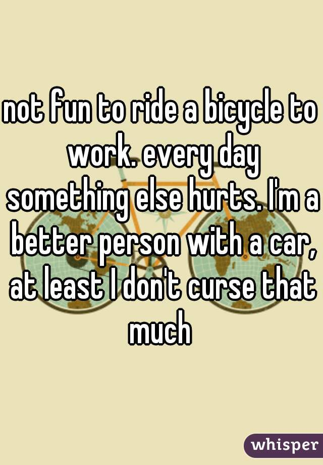 not fun to ride a bicycle to work. every day something else hurts. I'm a better person with a car, at least I don't curse that much