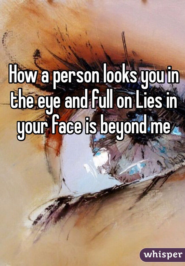 How a person looks you in the eye and full on Lies in your face is beyond me