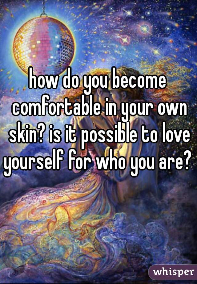 how do you become comfortable in your own skin? is it possible to love yourself for who you are?