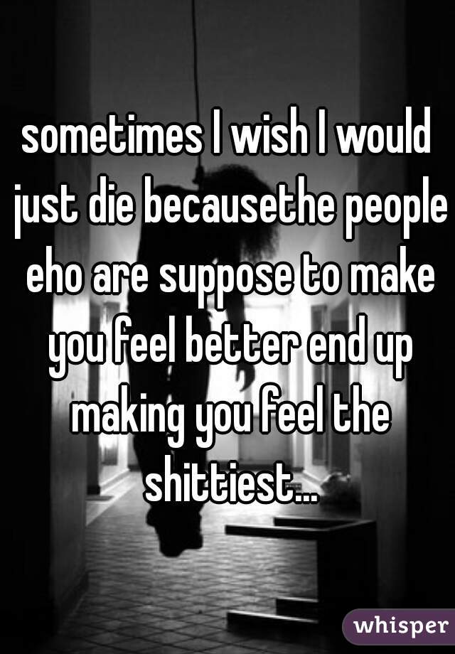sometimes I wish I would just die becausethe people eho are suppose to make you feel better end up making you feel the shittiest...