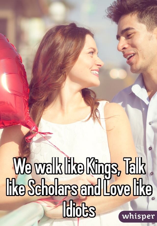 We walk like Kings, Talk like Scholars and Love like Idiots