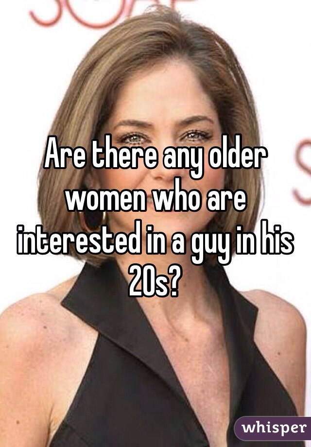 Are there any older women who are interested in a guy in his 20s?