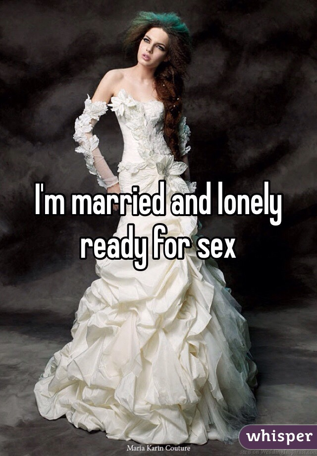 I'm married and lonely ready for sex