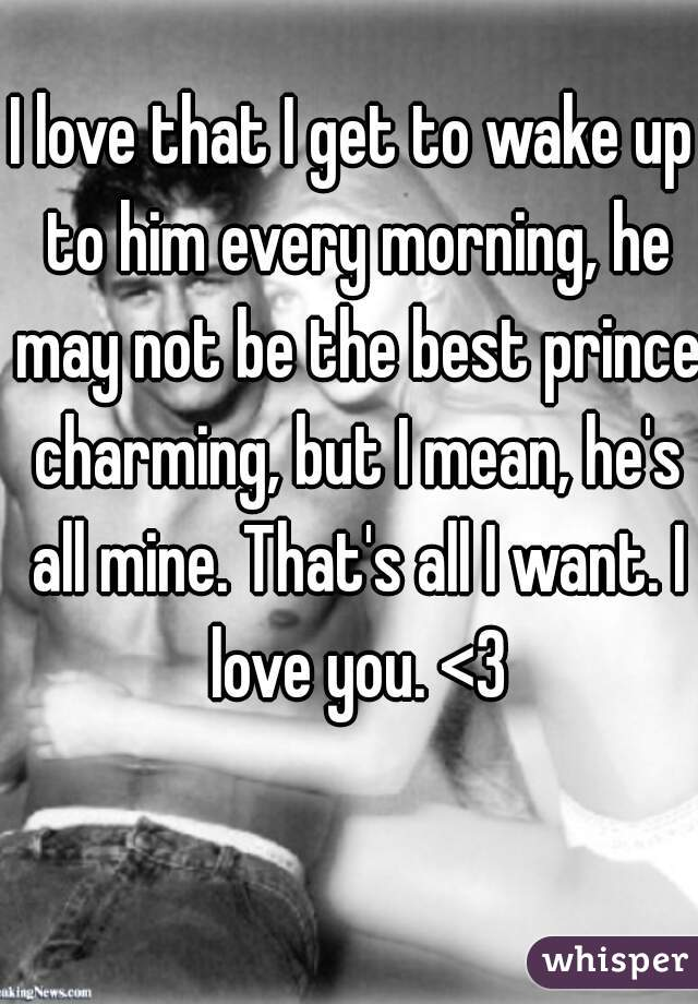 I love that I get to wake up to him every morning, he may not be the best prince charming, but I mean, he's all mine. That's all I want. I love you. <3