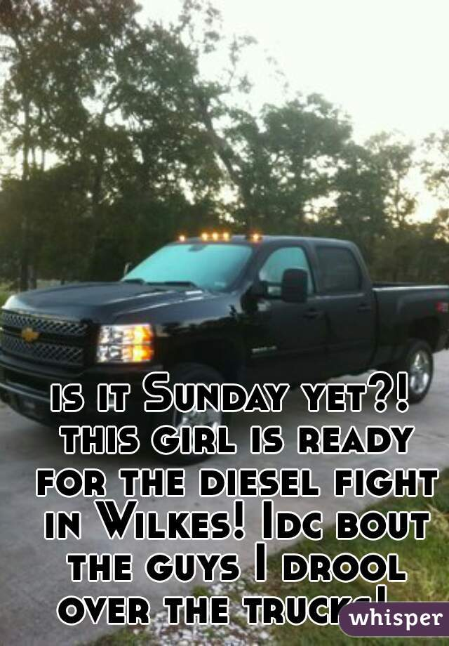 is it Sunday yet?! this girl is ready for the diesel fight in Wilkes! Idc bout the guys I drool over the trucks!