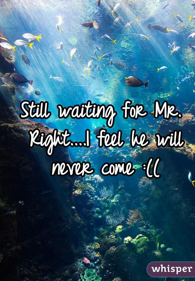 Still waiting for Mr. Right....I feel he will never come :((