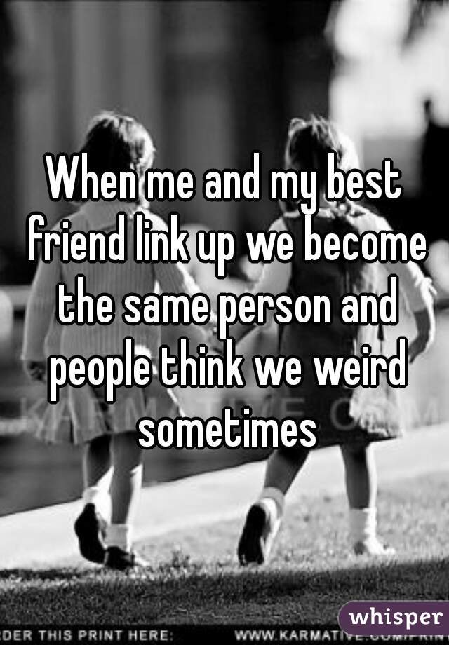 When me and my best friend link up we become the same person and people think we weird sometimes