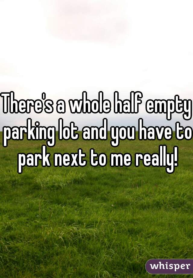 There's a whole half empty parking lot and you have to park next to me really!