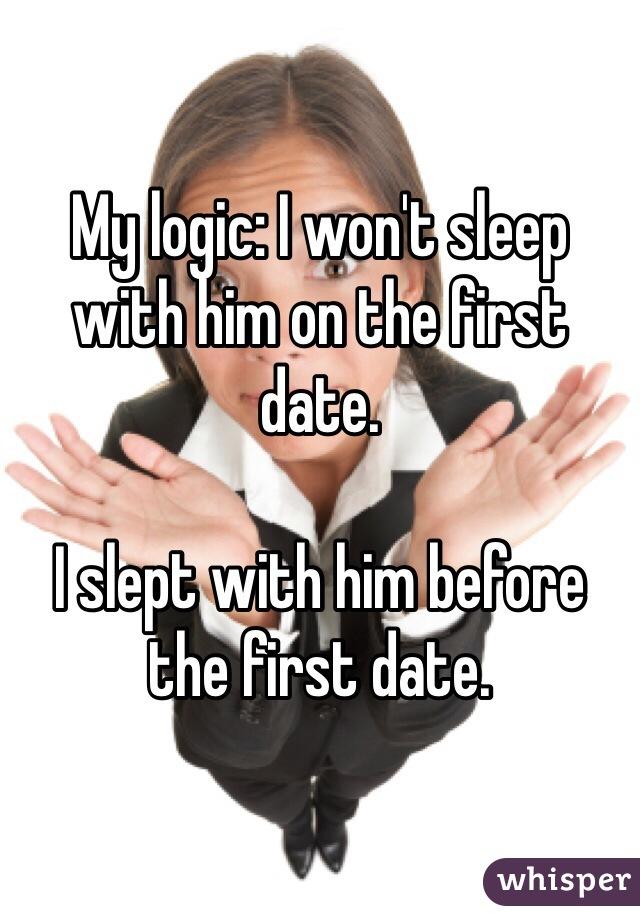 My logic: I won't sleep with him on the first date.  I slept with him before the first date.