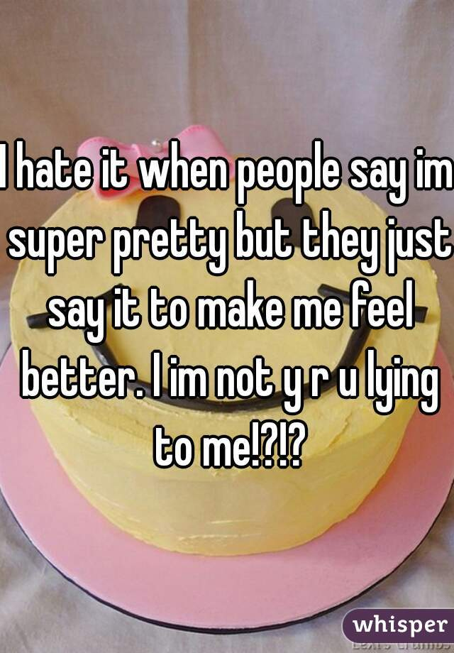 I hate it when people say im super pretty but they just say it to make me feel better. I im not y r u lying to me!?!?