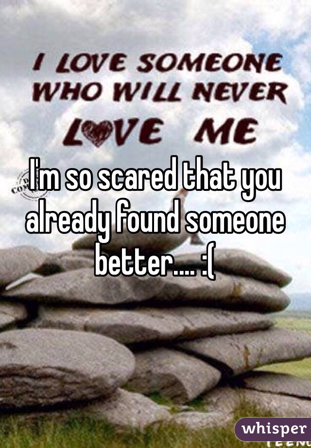 I'm so scared that you already found someone better.... :(
