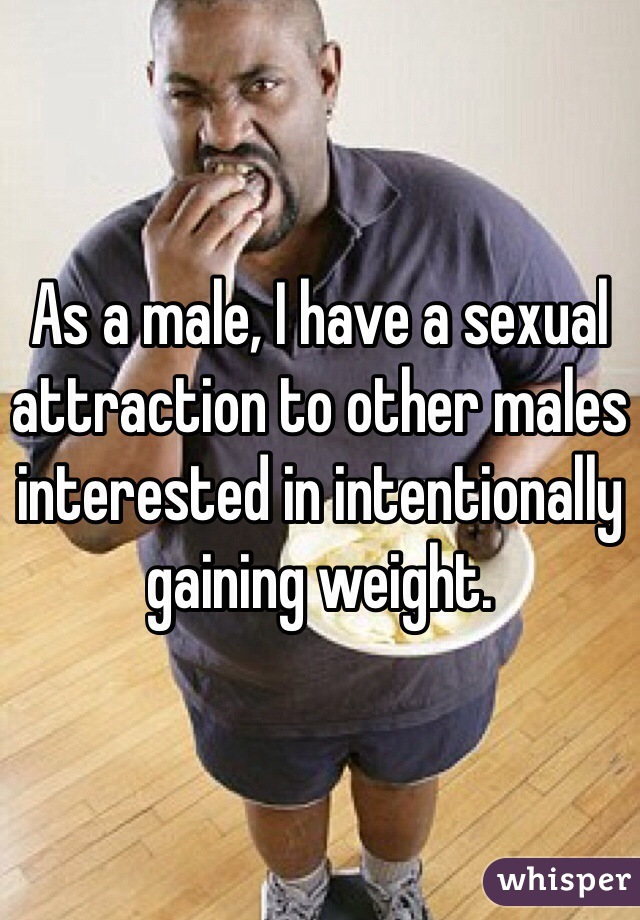 As a male, I have a sexual attraction to other males interested in intentionally gaining weight.