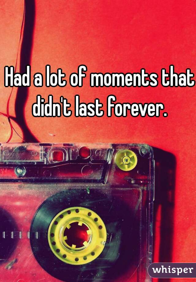 Had a lot of moments that didn't last forever.