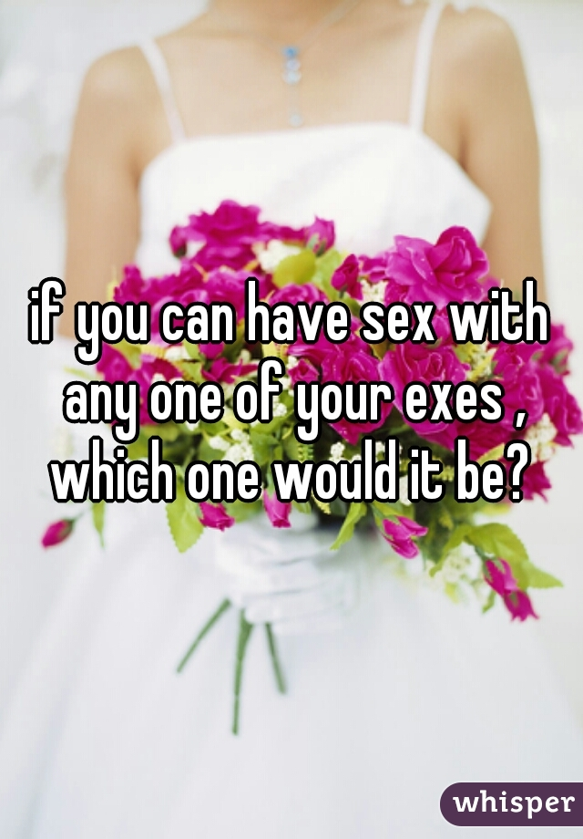 if you can have sex with any one of your exes , which one would it be?