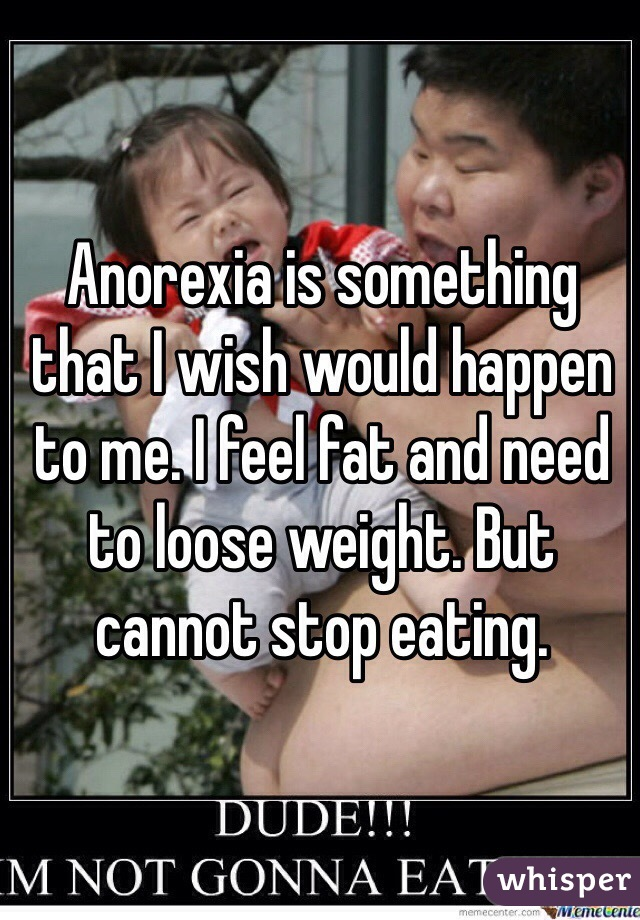 Anorexia is something that I wish would happen to me. I feel fat and need to loose weight. But cannot stop eating.