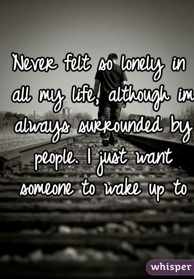 Never felt so lonely in all my life, although im always surrounded by people. I just want someone to wake up to