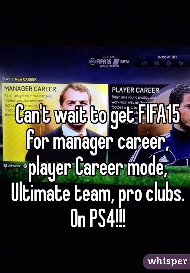 Can't wait to get FIFA15 for manager career, player Career mode, Ultimate team, pro clubs. On PS4!!!
