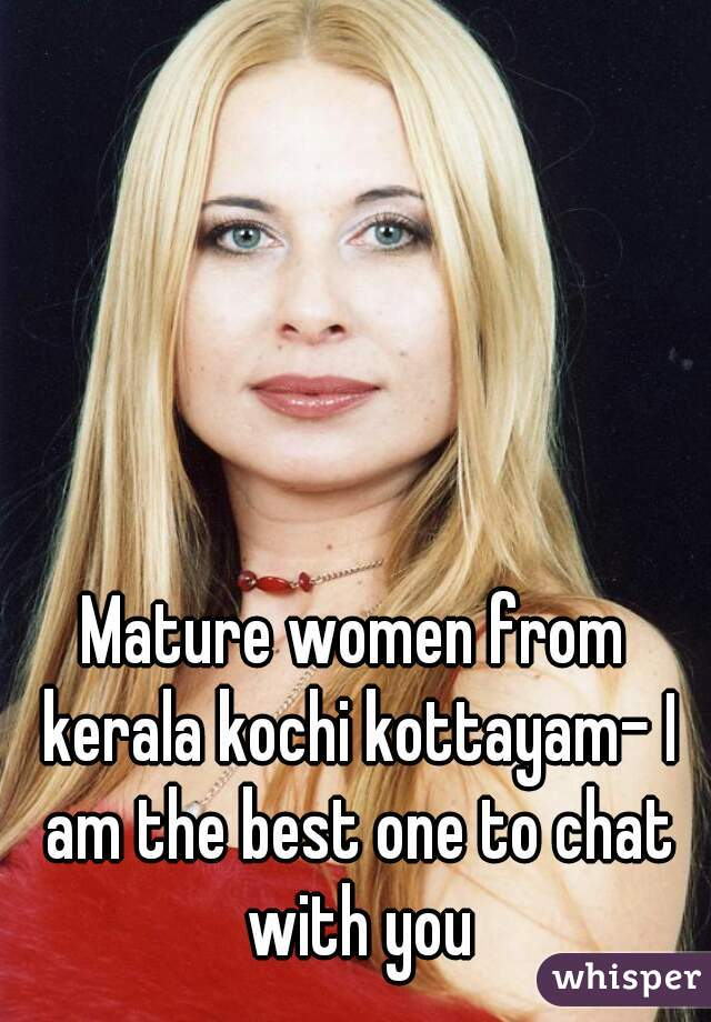 Mature women from kerala kochi kottayam- I am the best one to chat with you