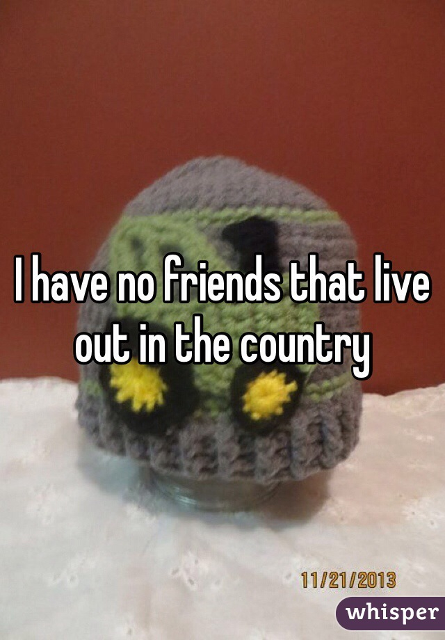 I have no friends that live out in the country