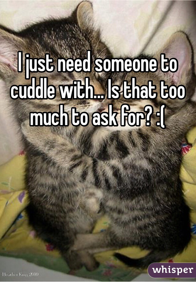 I just need someone to cuddle with... Is that too much to ask for? :(