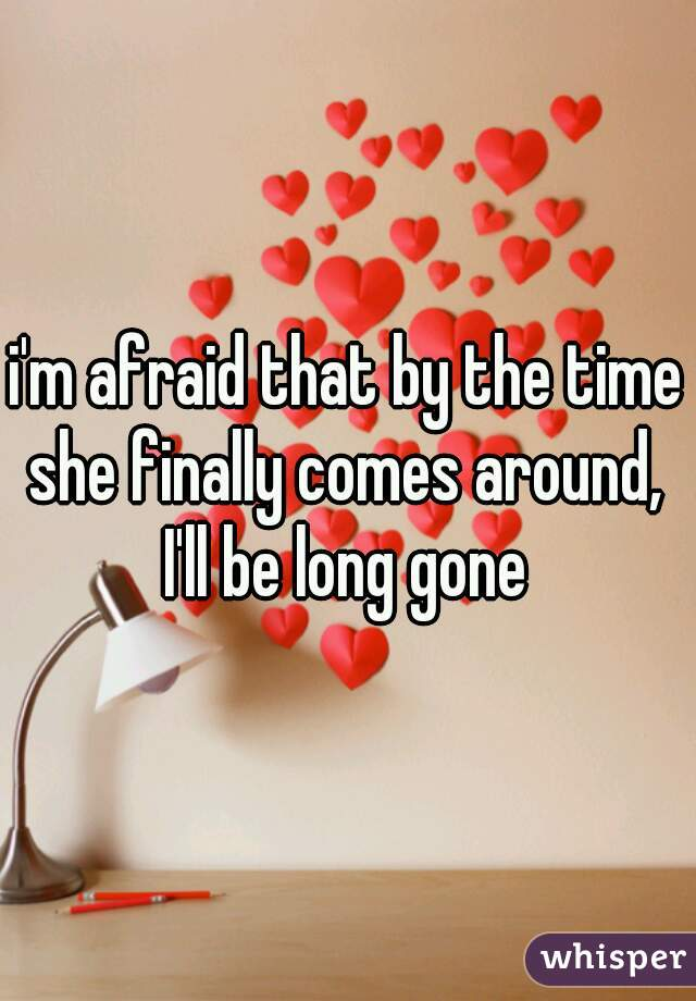 i'm afraid that by the time she finally comes around,  I'll be long gone