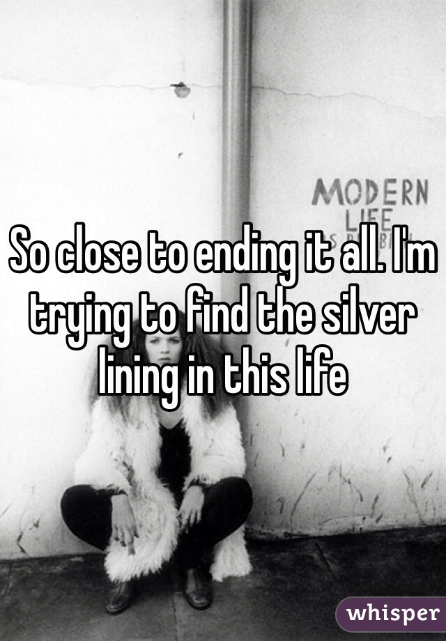 So close to ending it all. I'm trying to find the silver lining in this life