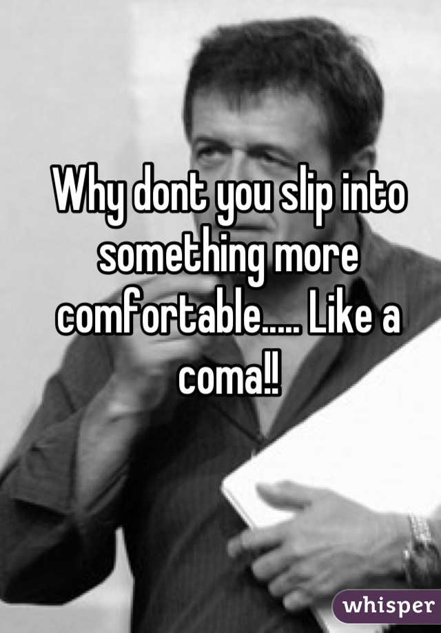 Why dont you slip into something more comfortable..... Like a coma!!
