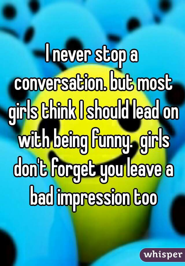I never stop a conversation. but most girls think I should lead on with being funny.  girls don't forget you leave a bad impression too