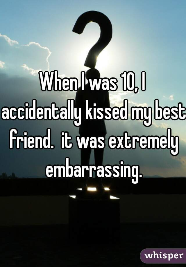 When I was 10, I accidentally kissed my best friend.  it was extremely embarrassing.