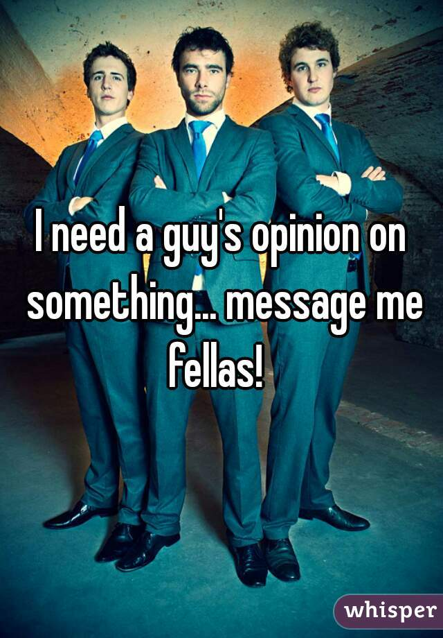 I need a guy's opinion on something... message me fellas!
