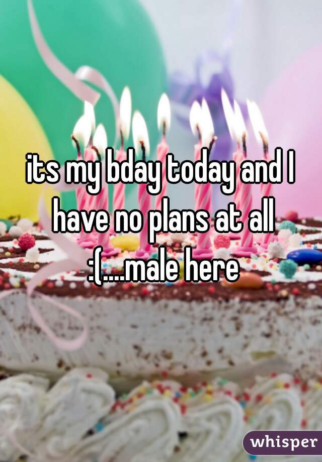 its my bday today and I have no plans at all :(....male here