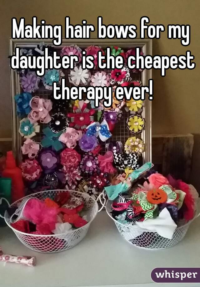 Making hair bows for my daughter is the cheapest therapy ever!