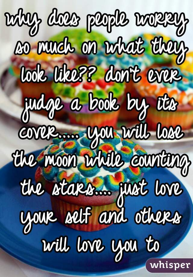why does people worry so much on what they look like?? don't ever judge a book by its cover..... you will lose the moon while counting the stars.... just love your self and others will love you to
