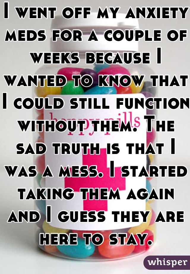 I went off my anxiety meds for a couple of weeks because I wanted to know that I could still function without them. The sad truth is that I was a mess. I started taking them again and I guess they are here to stay.