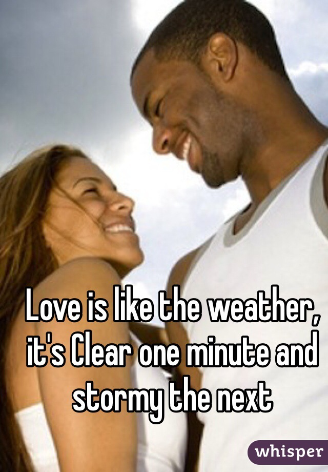 Love is like the weather, it's Clear one minute and stormy the next