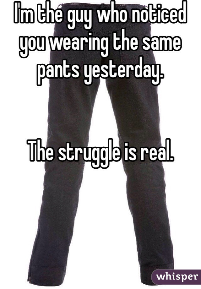 I'm the guy who noticed you wearing the same pants yesterday.   The struggle is real.