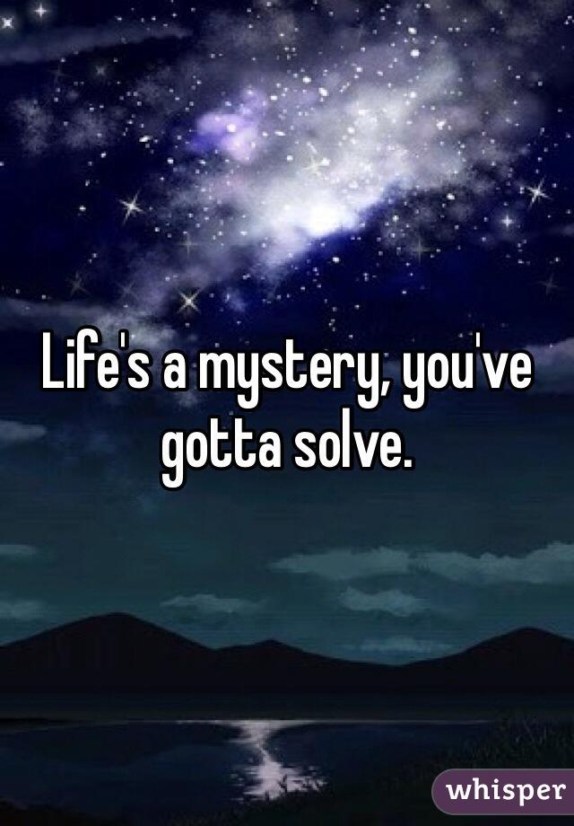 Life's a mystery, you've gotta solve.