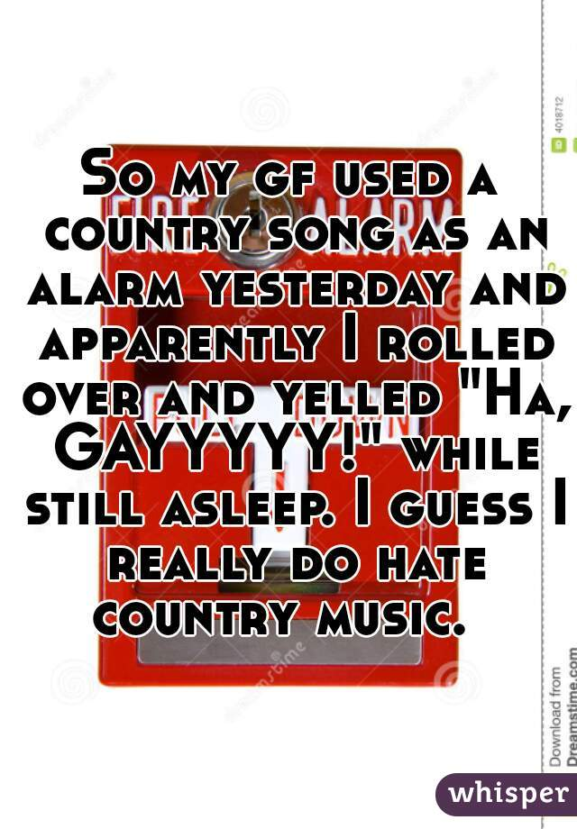 "So my gf used a country song as an alarm yesterday and apparently I rolled over and yelled ""Ha, GAYYYYY!"" while still asleep. I guess I really do hate country music."