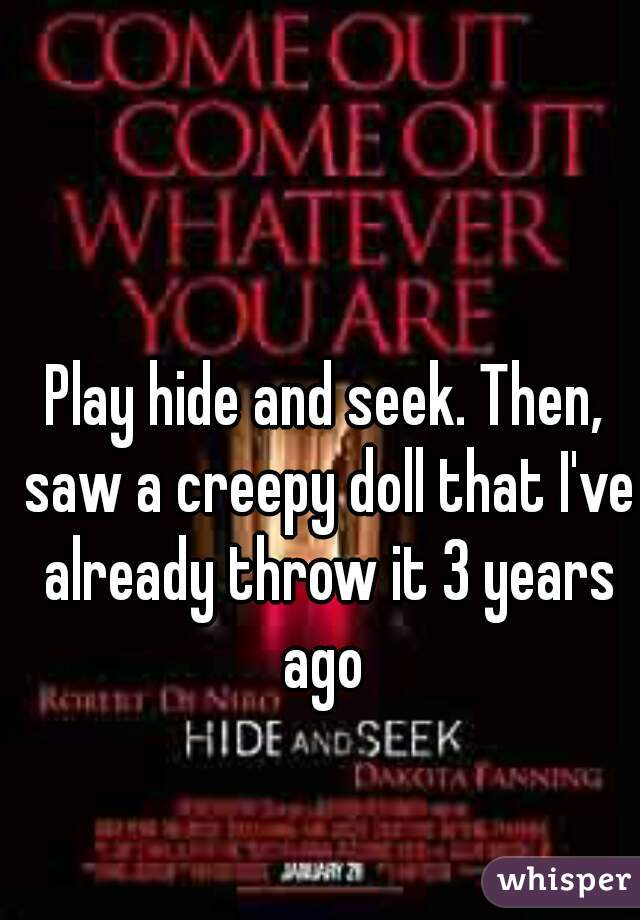 Play hide and seek. Then, saw a creepy doll that I've already throw it 3 years ago