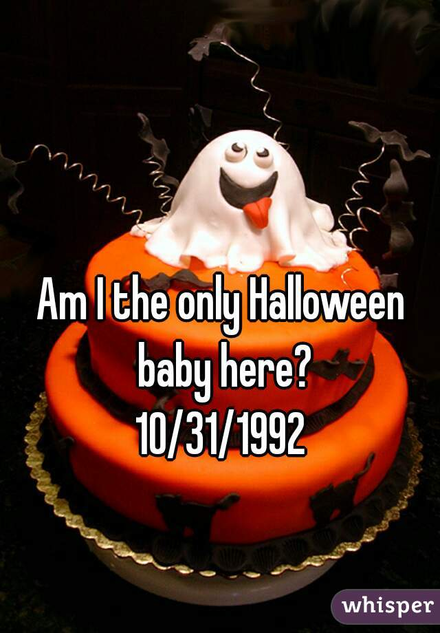 Am I the only Halloween baby here? 10/31/1992