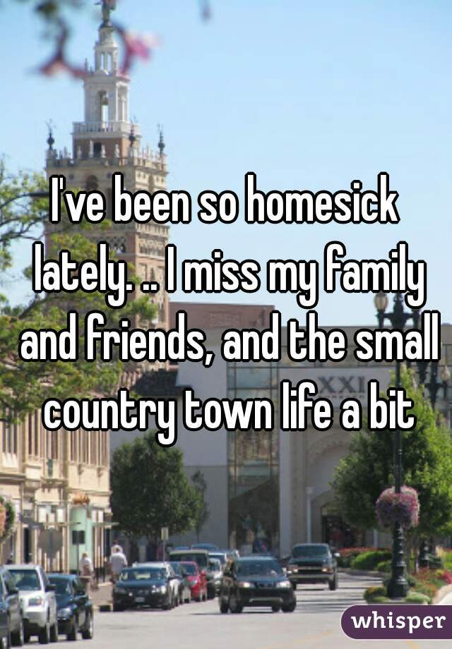 I've been so homesick lately. .. I miss my family and friends, and the small country town life a bit