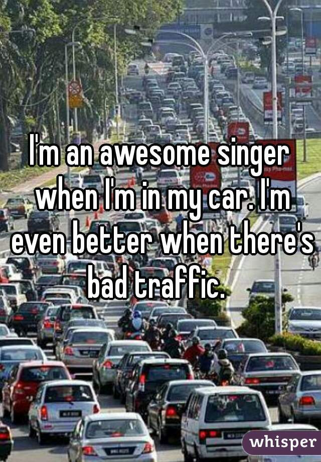 I'm an awesome singer when I'm in my car. I'm even better when there's bad traffic.