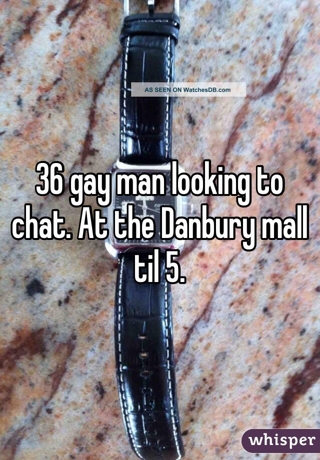 36 gay man looking to chat. At the Danbury mall til 5.